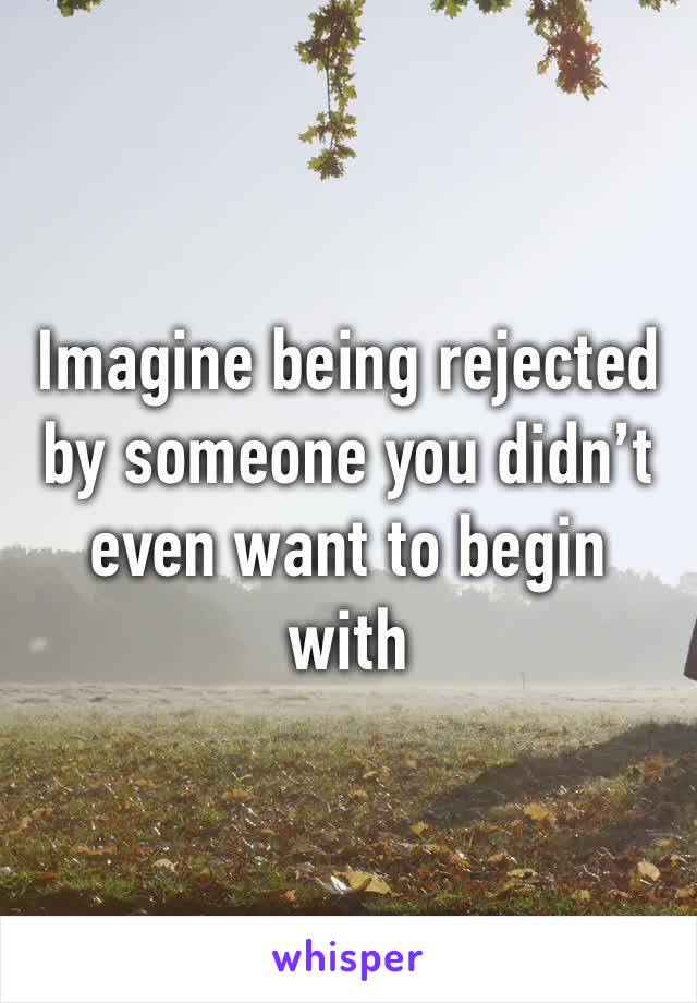 Imagine being rejected by someone you didn't even want to begin with