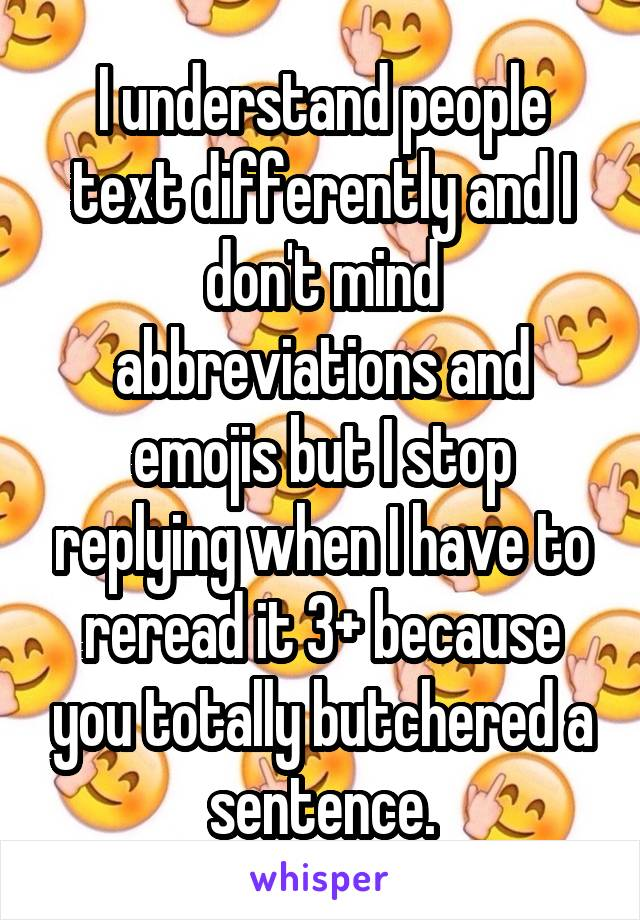 I understand people text differently and I don't mind abbreviations and emojis but I stop replying when I have to reread it 3+ because you totally butchered a sentence.