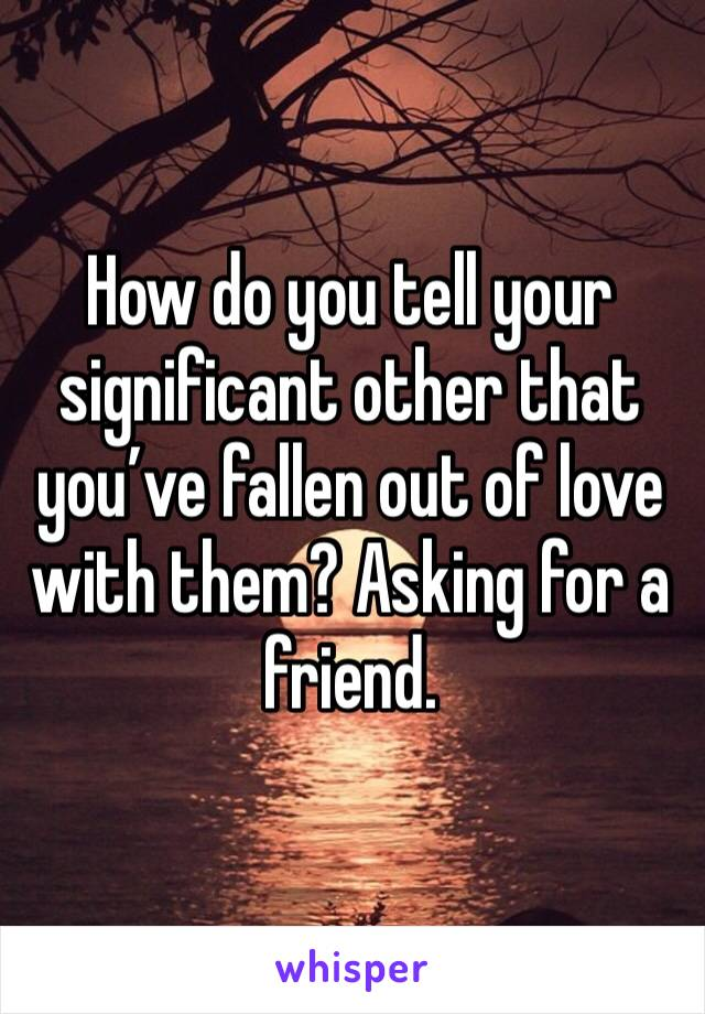How do you tell your significant other that you've fallen out of love with them? Asking for a friend.