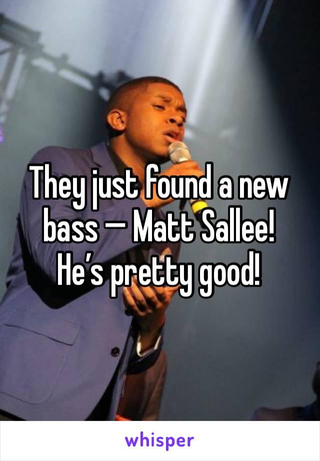 They just found a new bass — Matt Sallee! He's pretty good!