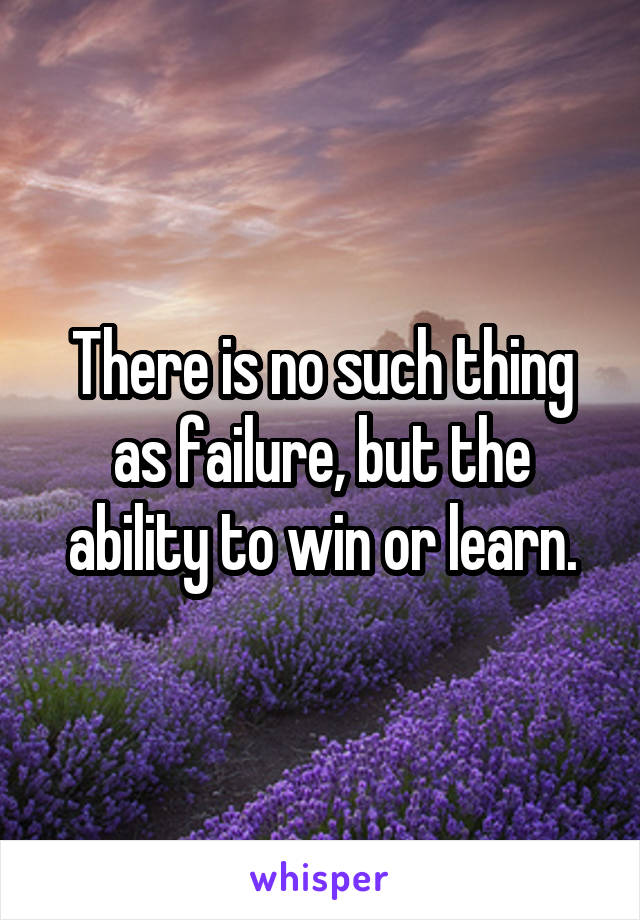 There is no such thing as failure, but the ability to win or learn.