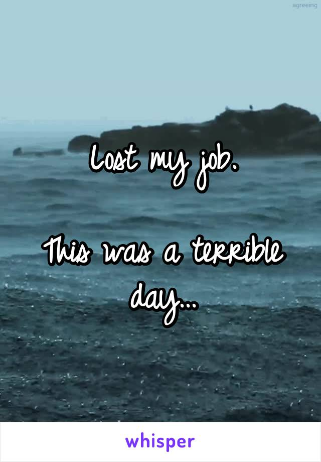 Lost my job.  This was a terrible day...