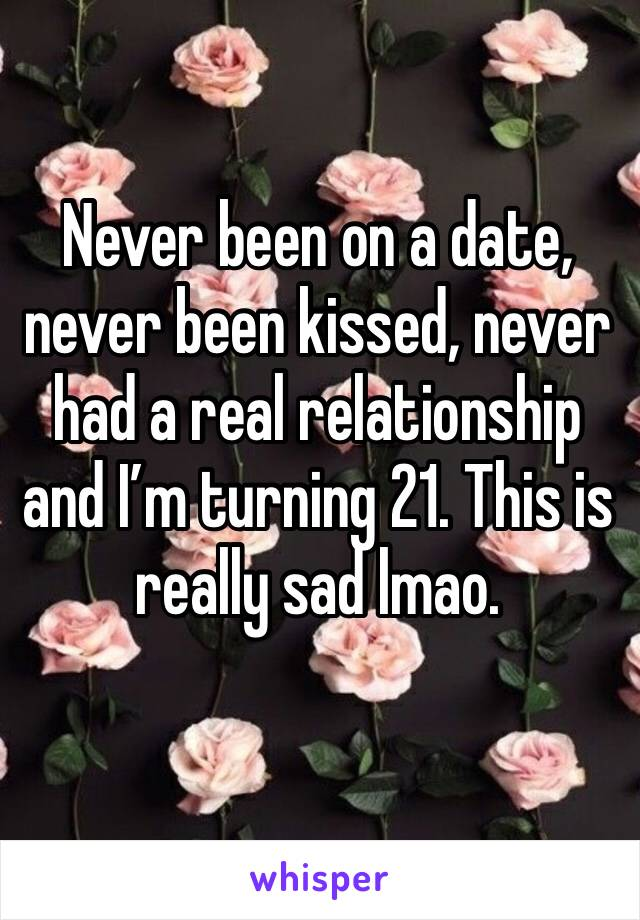 Never been on a date, never been kissed, never had a real relationship and I'm turning 21. This is really sad lmao.