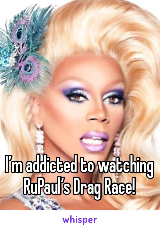 I'm addicted to watching RuPaul's Drag Race!