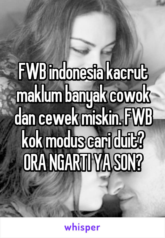 FWB indonesia kacrut maklum banyak cowok dan cewek miskin. FWB kok modus cari duit? ORA NGARTI YA SON?