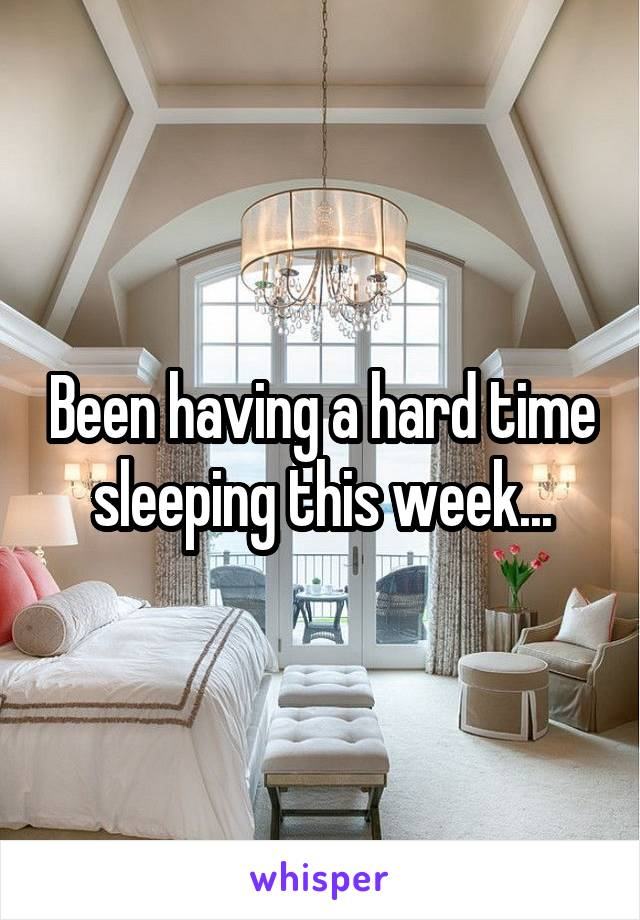 Been having a hard time sleeping this week...