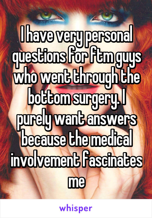 I have very personal questions for ftm guys who went through the bottom surgery. I purely want answers because the medical involvement fascinates me