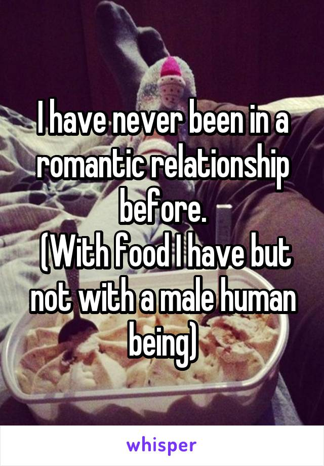 I have never been in a romantic relationship before.  (With food I have but not with a male human being)