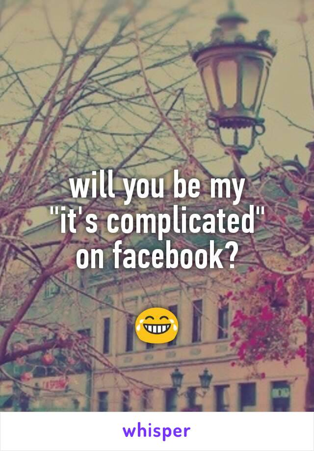"will you be my ""it's complicated"" on facebook?  😂"