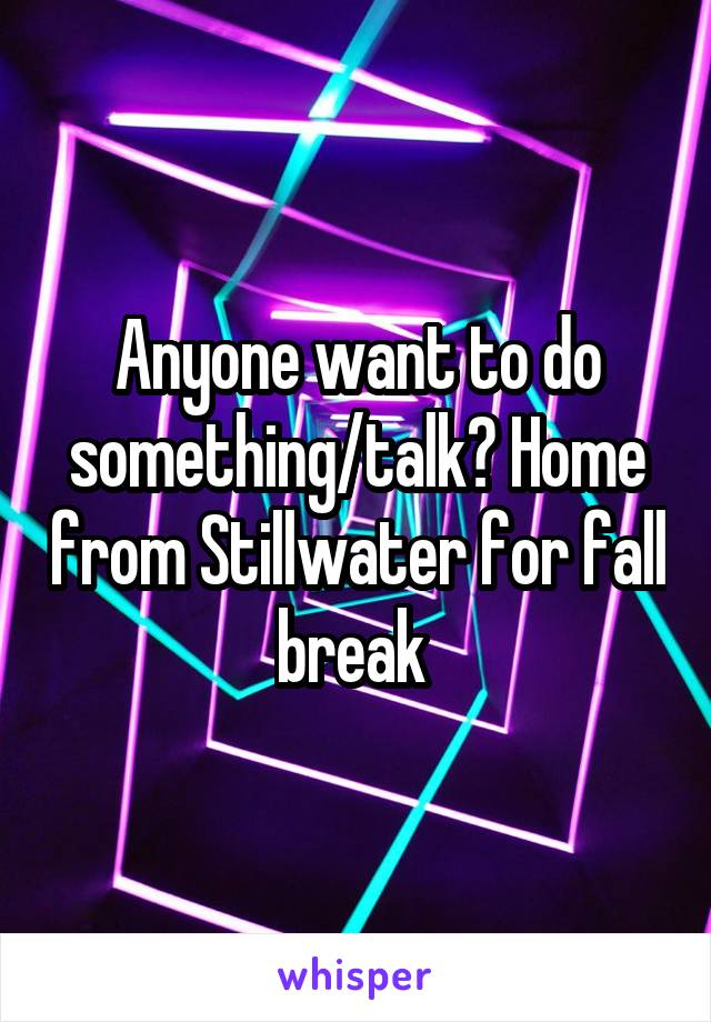 Anyone want to do something/talk? Home from Stillwater for fall break