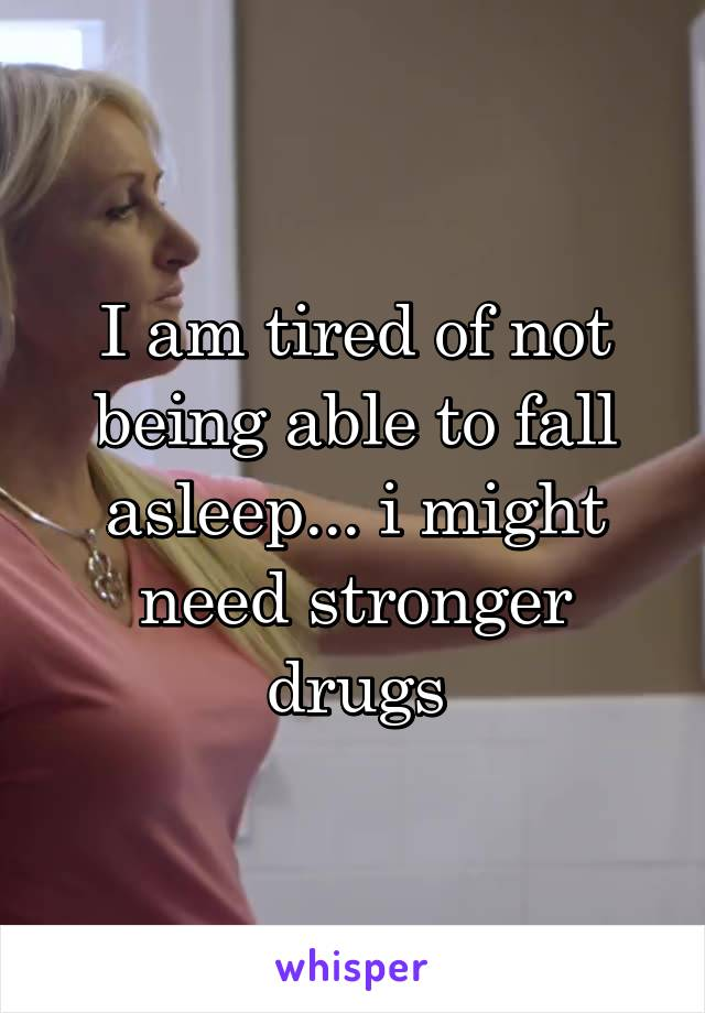 I am tired of not being able to fall asleep... i might need stronger drugs