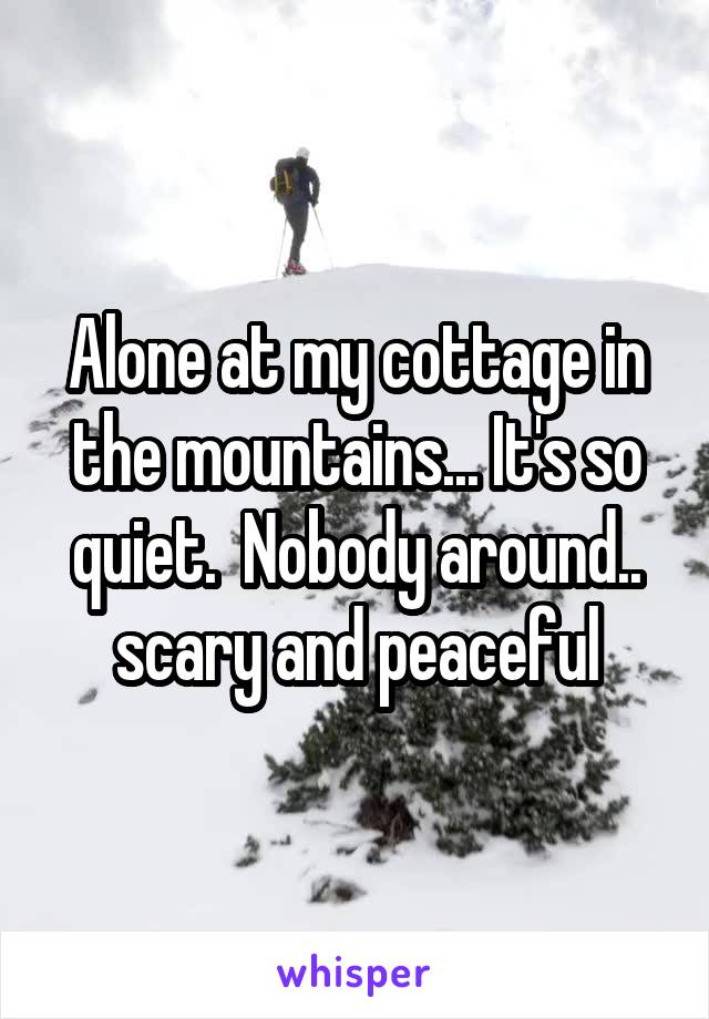 Alone at my cottage in the mountains... It's so quiet.  Nobody around.. scary and peaceful