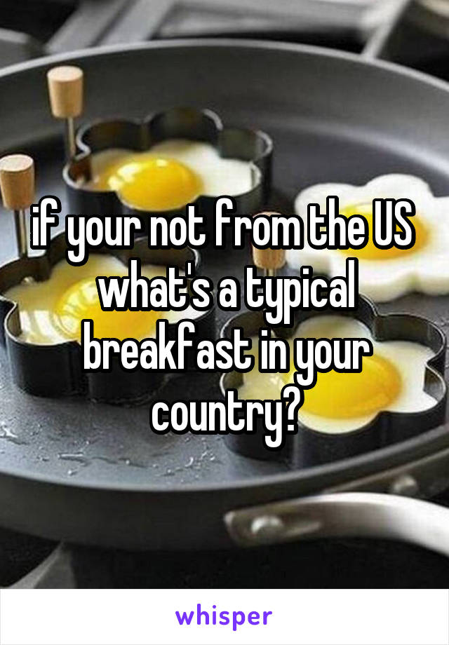 if your not from the US  what's a typical breakfast in your country?