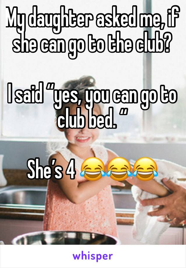 "My daughter asked me, if she can go to the club?   I said ""yes, you can go to club bed. ""  She's 4 😂😂😂"