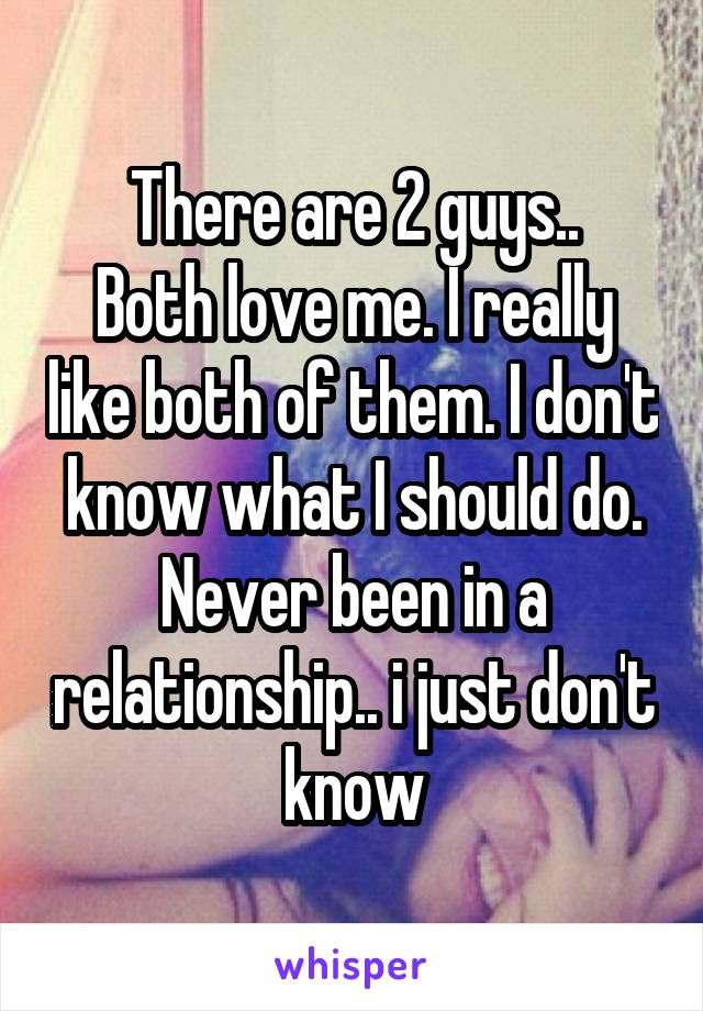 There are 2 guys.. Both love me. I really like both of them. I don't know what I should do. Never been in a relationship.. i just don't know