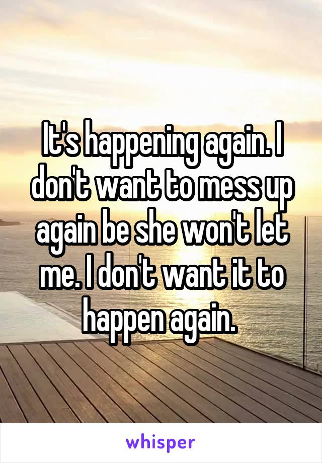 It's happening again. I don't want to mess up again be she won't let me. I don't want it to happen again.
