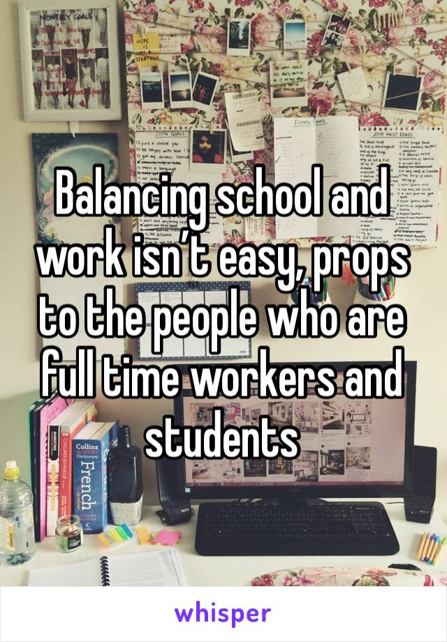 Balancing school and work isn't easy, props to the people who are full time workers and students