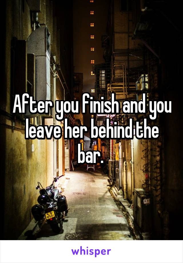 After you finish and you leave her behind the bar.