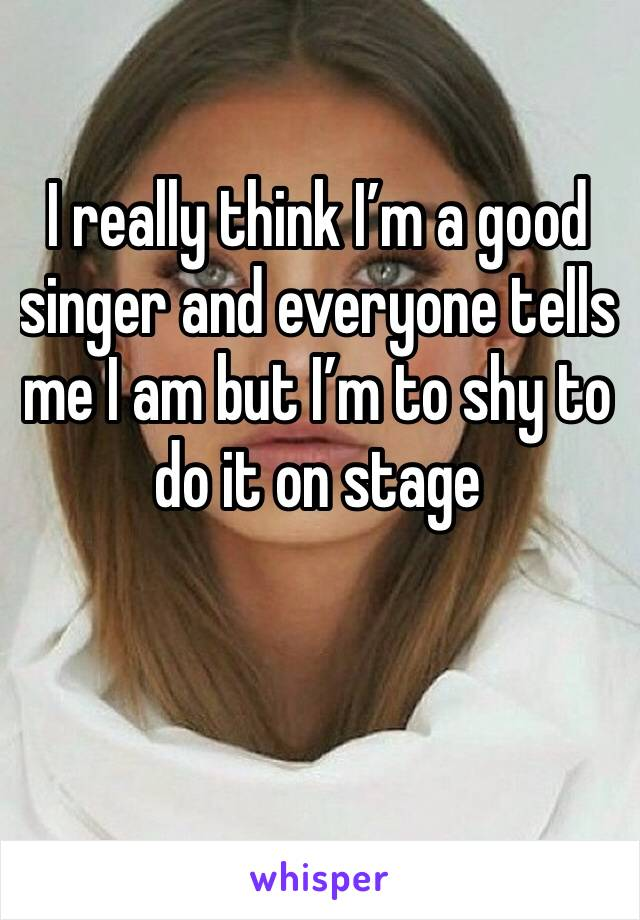 I really think I'm a good singer and everyone tells me I am but I'm to shy to do it on stage