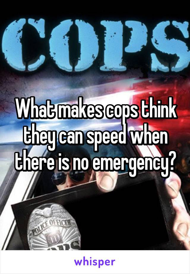 What makes cops think they can speed when there is no emergency?