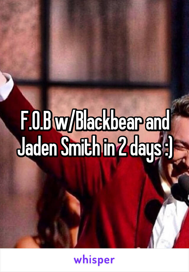 F.O.B w/Blackbear and Jaden Smith in 2 days :)