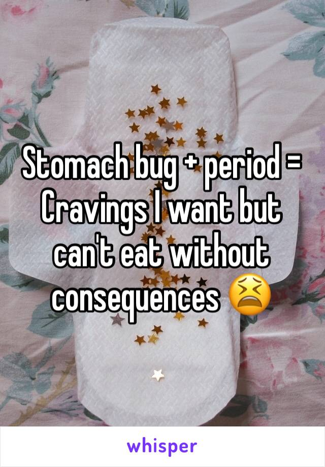 Stomach bug + period = Cravings I want but can't eat without consequences 😫