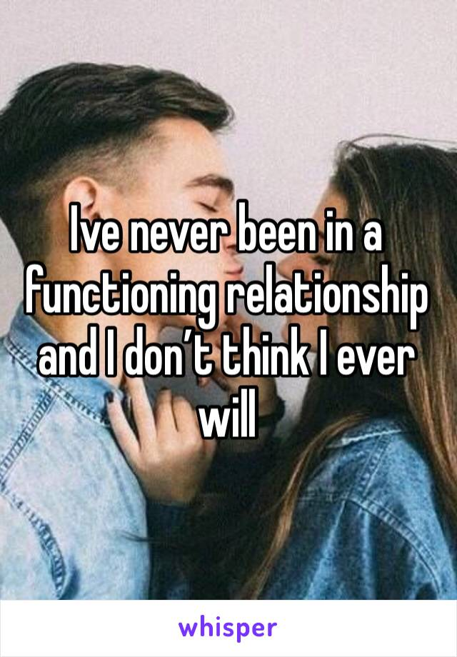 Ive never been in a functioning relationship and I don't think I ever will