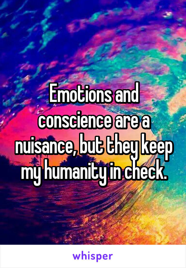 Emotions and conscience are a nuisance, but they keep my humanity in check.
