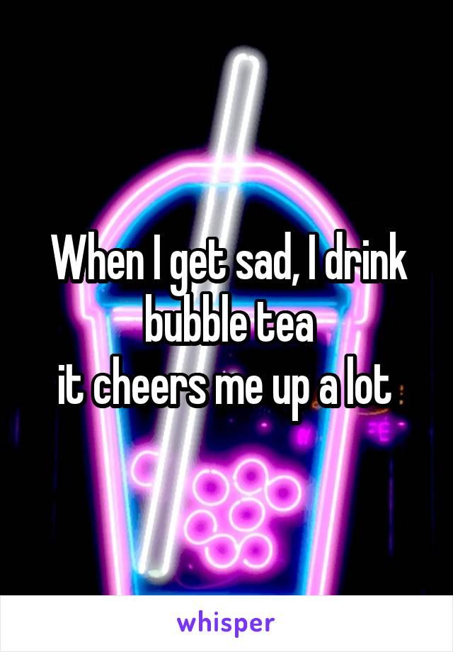 When I get sad, I drink bubble tea it cheers me up a lot
