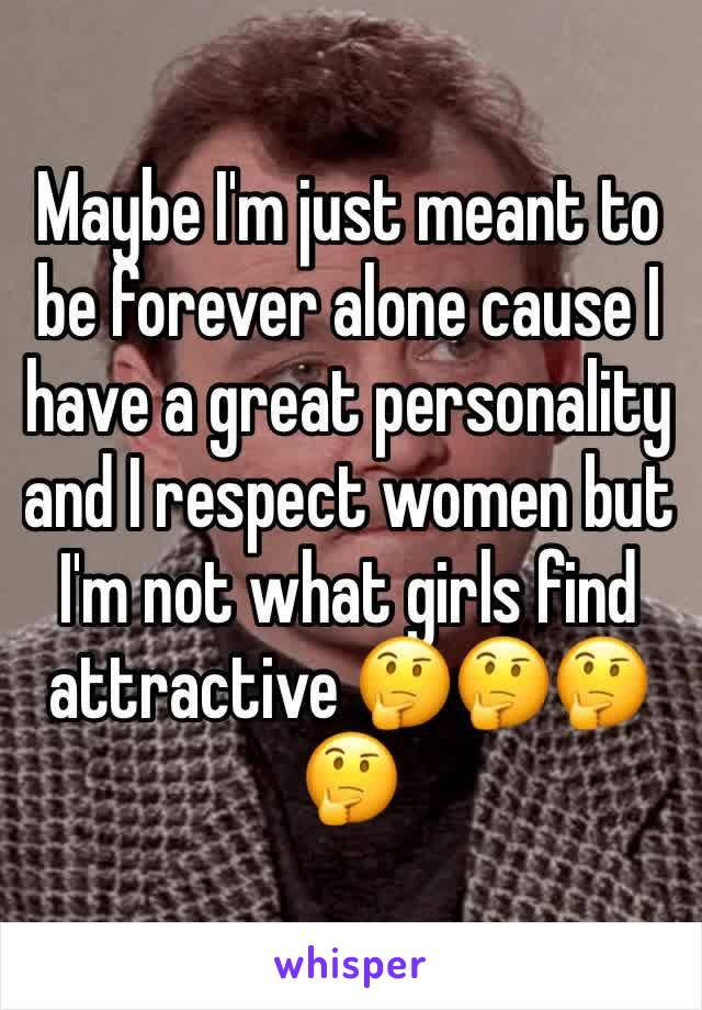 Maybe I'm just meant to be forever alone cause I have a great personality and I respect women but I'm not what girls find attractive 🤔🤔🤔🤔