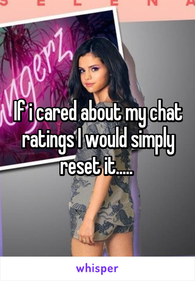 If i cared about my chat ratings I would simply reset it.....