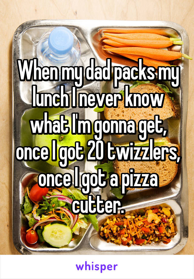 When my dad packs my lunch I never know what I'm gonna get, once I got 20 twizzlers, once I got a pizza cutter.