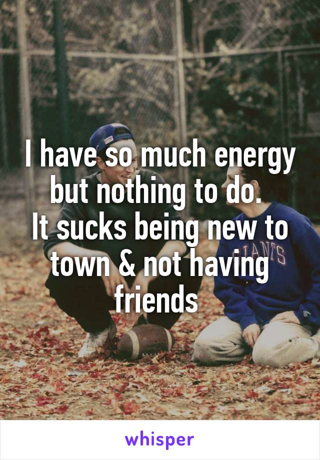 I have so much energy but nothing to do.  It sucks being new to town & not having friends
