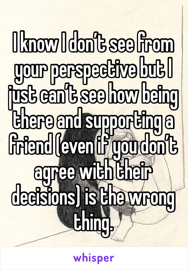 I know I don't see from your perspective but I just can't see how being there and supporting a friend (even if you don't agree with their decisions) is the wrong thing.