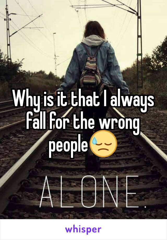 Why is it that I always fall for the wrong people😓