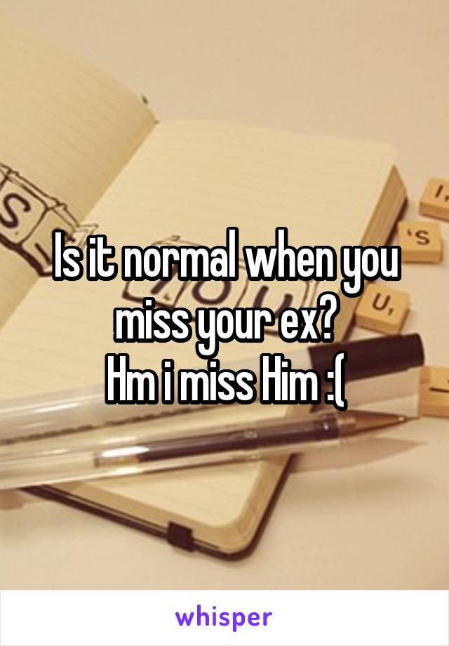 Is it normal when you miss your ex? Hm i miss Him :(