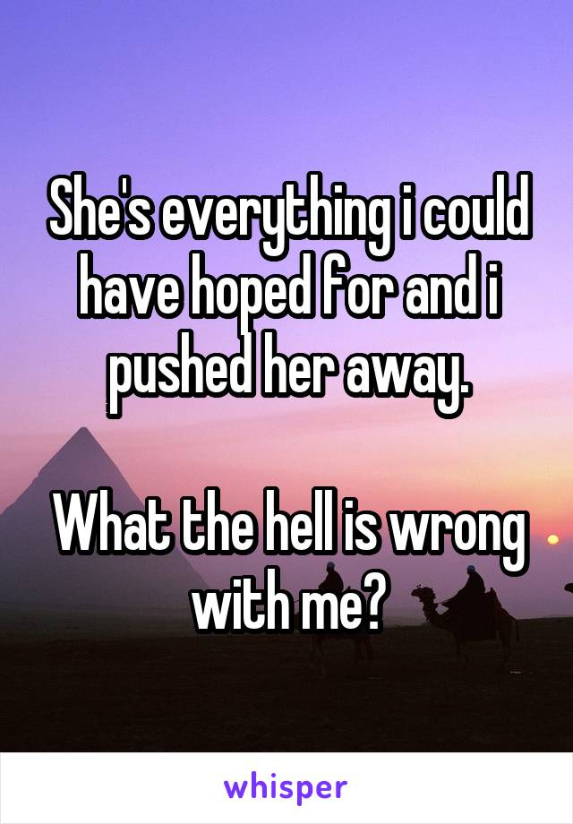 She's everything i could have hoped for and i pushed her away.  What the hell is wrong with me?