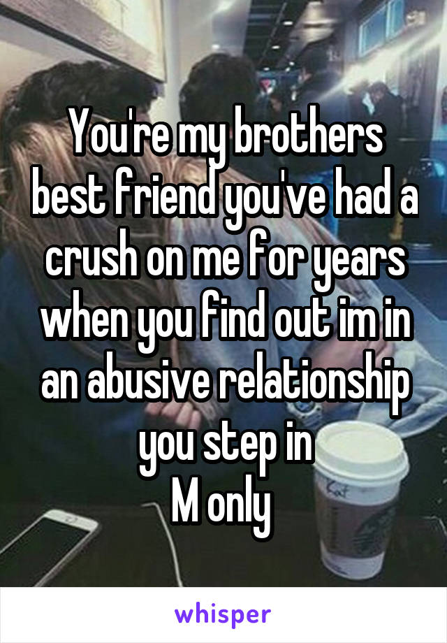 You're my brothers best friend you've had a crush on me for years when you find out im in an abusive relationship you step in M only