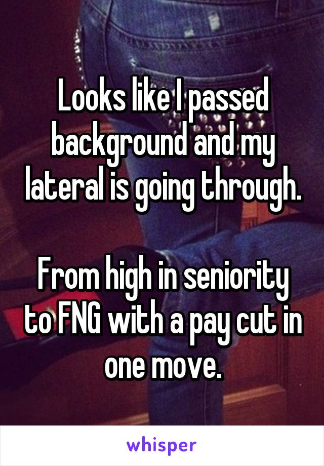 Looks like I passed background and my lateral is going through.  From high in seniority to FNG with a pay cut in one move.