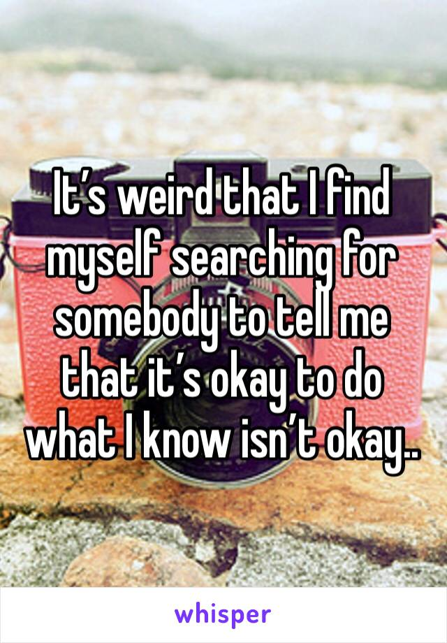 It's weird that I find myself searching for somebody to tell me that it's okay to do what I know isn't okay..