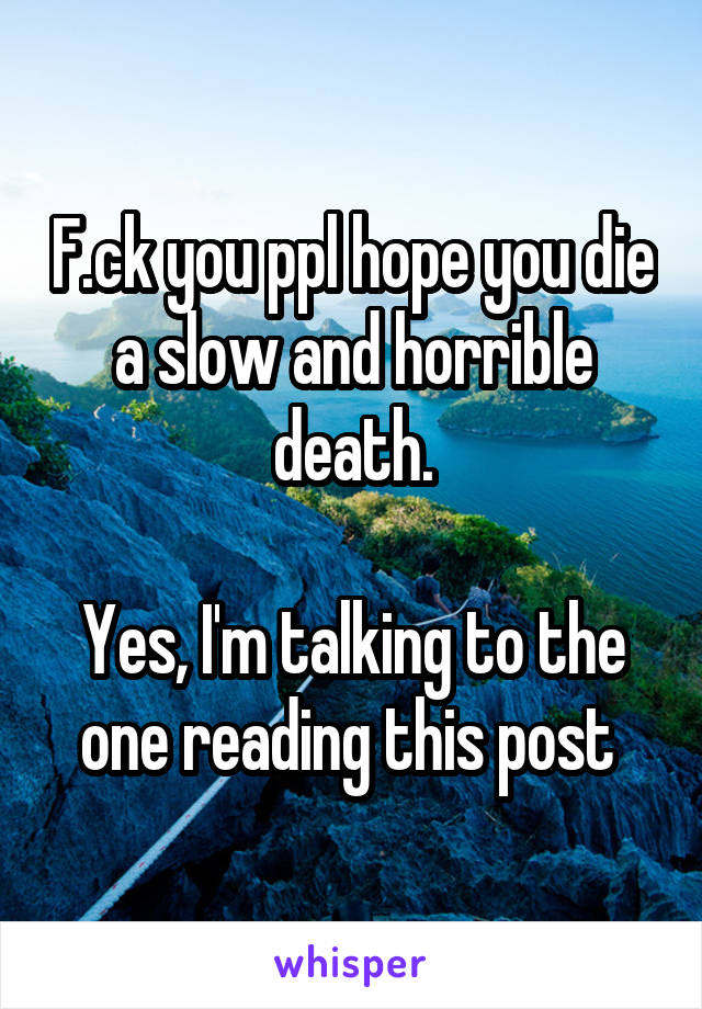F.ck you ppl hope you die a slow and horrible death.  Yes, I'm talking to the one reading this post