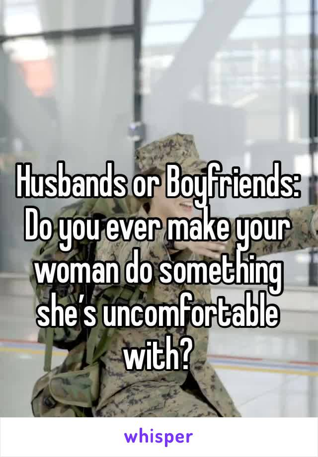 Husbands or Boyfriends: Do you ever make your woman do something she's uncomfortable with?