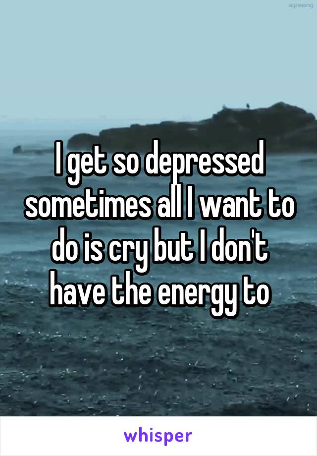 I get so depressed sometimes all I want to do is cry but I don't have the energy to