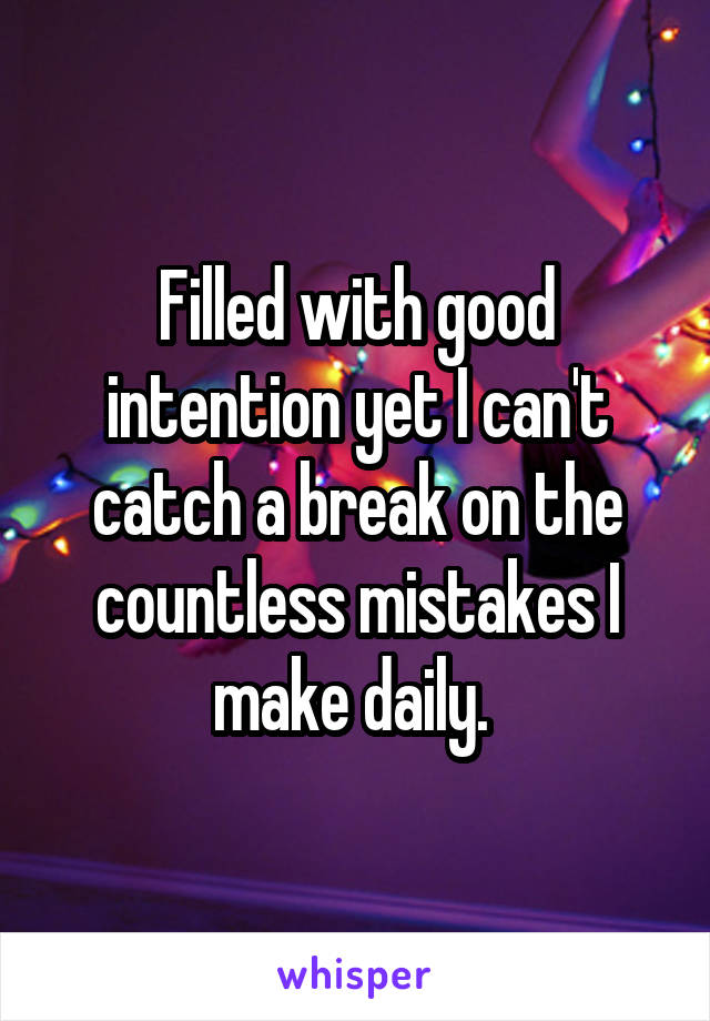 Filled with good intention yet I can't catch a break on the countless mistakes I make daily.