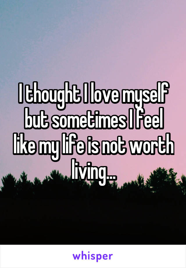 I thought I love myself but sometimes I feel like my life is not worth living...