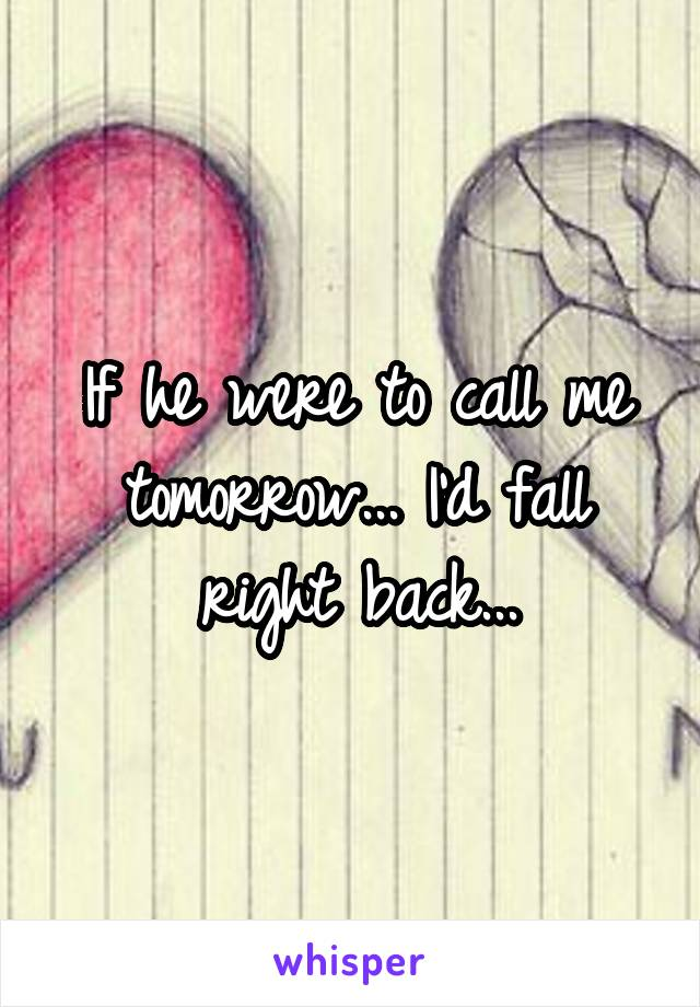 If he were to call me tomorrow... I'd fall right back...