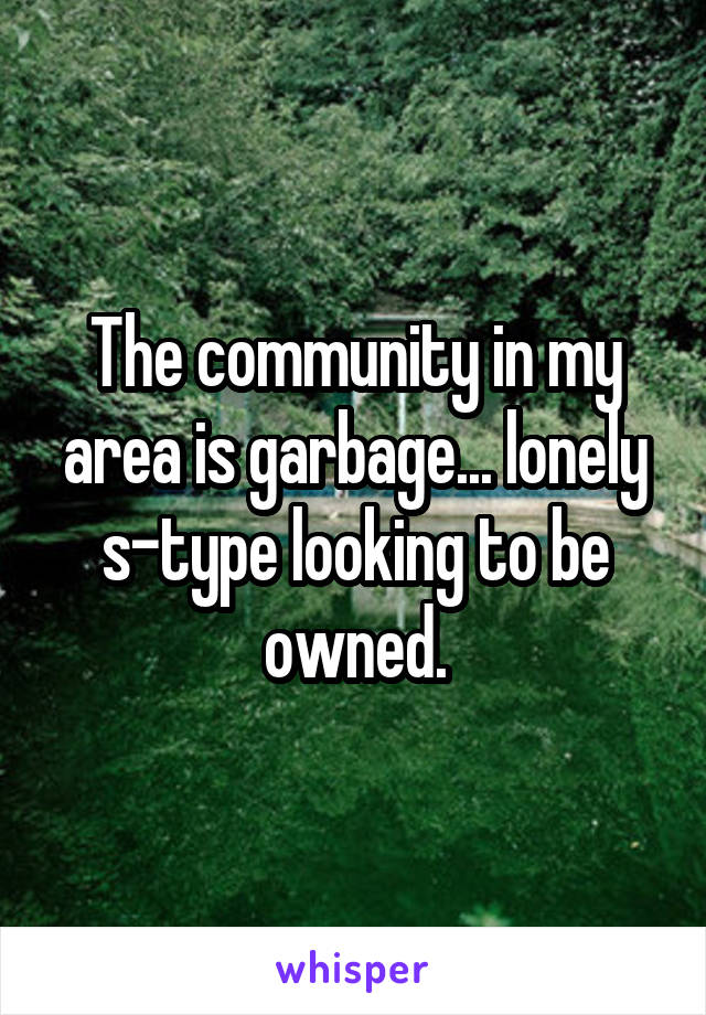 The community in my area is garbage... lonely s-type looking to be owned.