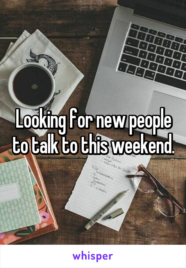 Looking for new people to talk to this weekend.