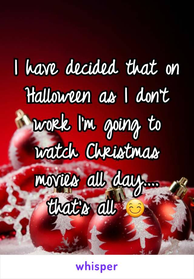 I have decided that on Halloween as I don't work I'm going to watch Christmas movies all day.... that's all 😊