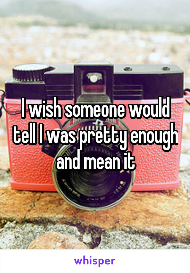 I wish someone would tell I was pretty enough and mean it